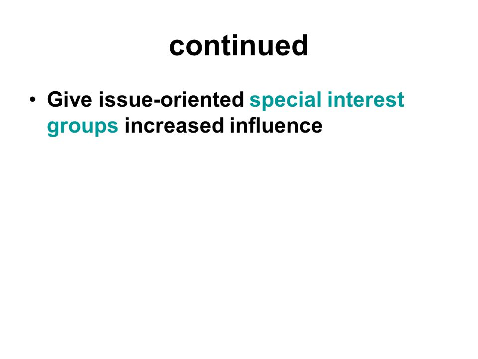 continued Give issue-oriented special interest groups increased influence