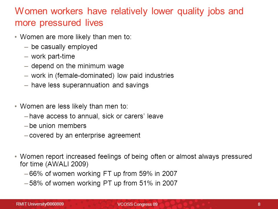 RMIT University©060809 VCOSS Congress 09 8 Women workers have relatively lower quality jobs and more pressured lives Women are more likely than men to