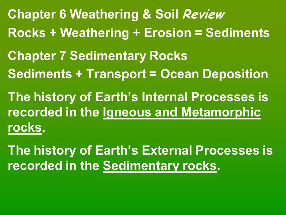 Chapter 6 Weathering & Soil Review Rocks + Weathering + Erosion = Sediments Chapter 7 Sedimentary Rocks Sediments + Transport = Ocean Deposition The h