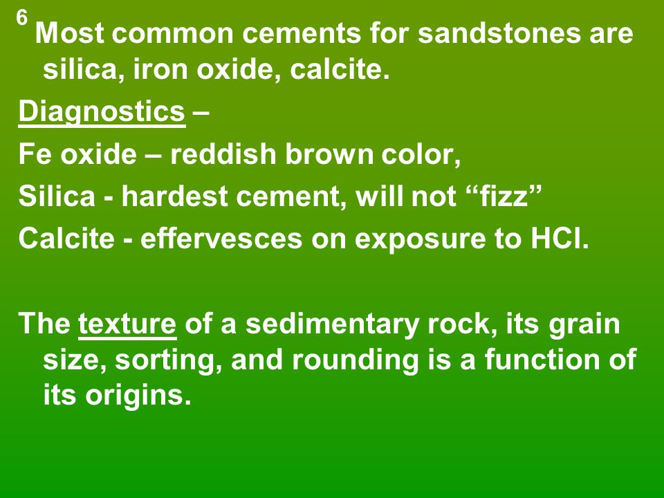 "Most common cements for sandstones are silica, iron oxide, calcite. Diagnostics – Fe oxide – reddish brown color, Silica - hardest cement, will not ""f"