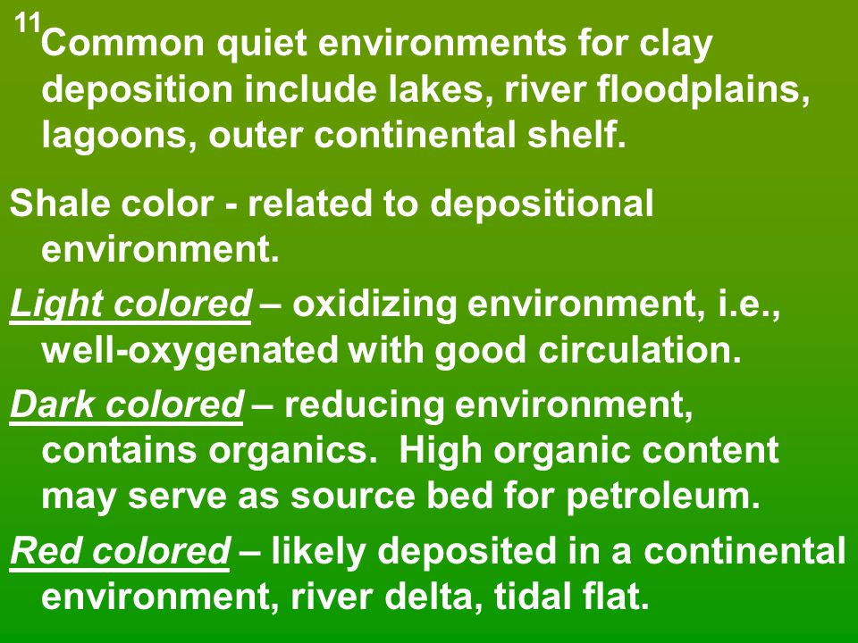 Common quiet environments for clay deposition include lakes, river floodplains, lagoons, outer continental shelf. Shale color - related to depositiona