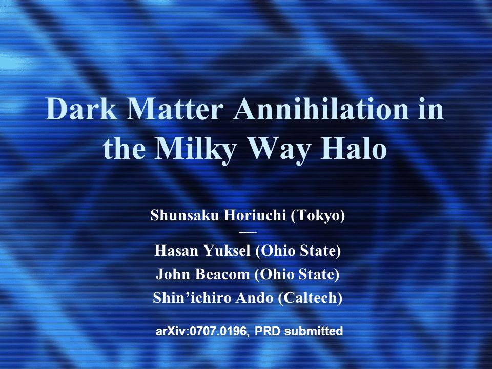 Dark Matter Annihilation in the Milky Way Halo Shunsaku Horiuchi (Tokyo) ------- Hasan Yuksel (Ohio State) John Beacom (Ohio State) Shin'ichiro Ando (Caltech) arXiv:0707.0196, PRD submitted