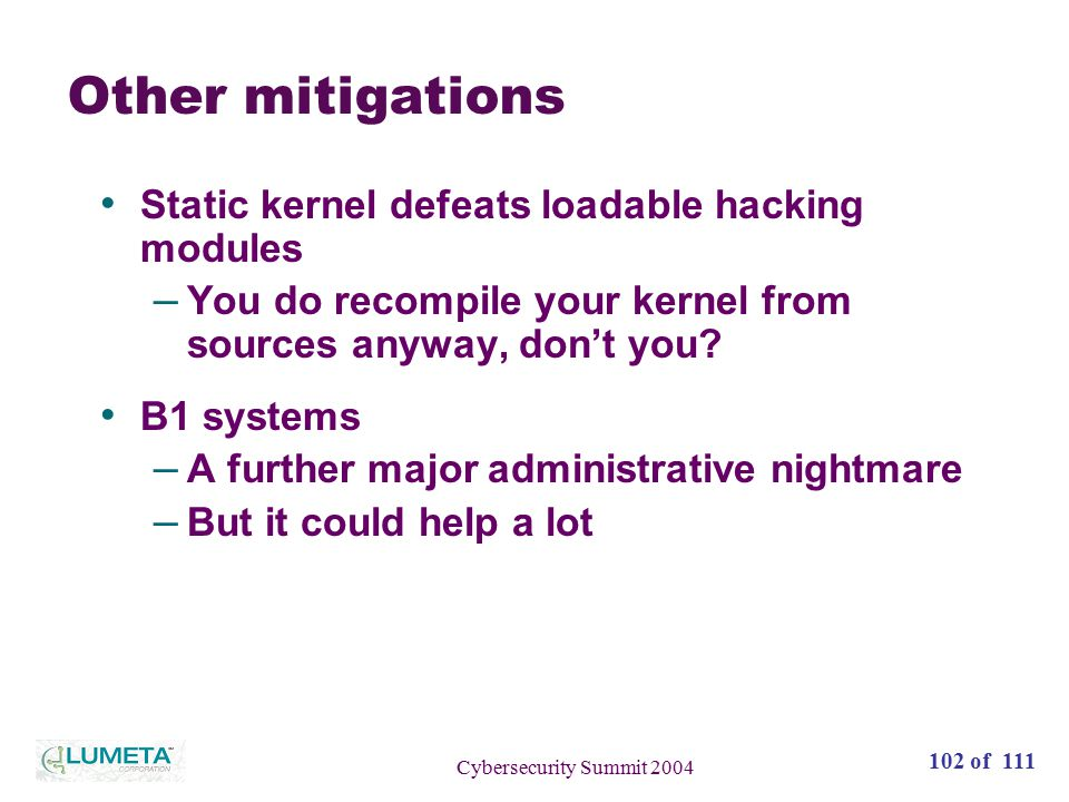 102 of 111 Cybersecurity Summit 2004 Other mitigations Static kernel defeats loadable hacking modules – You do recompile your kernel from sources anyway, don't you.