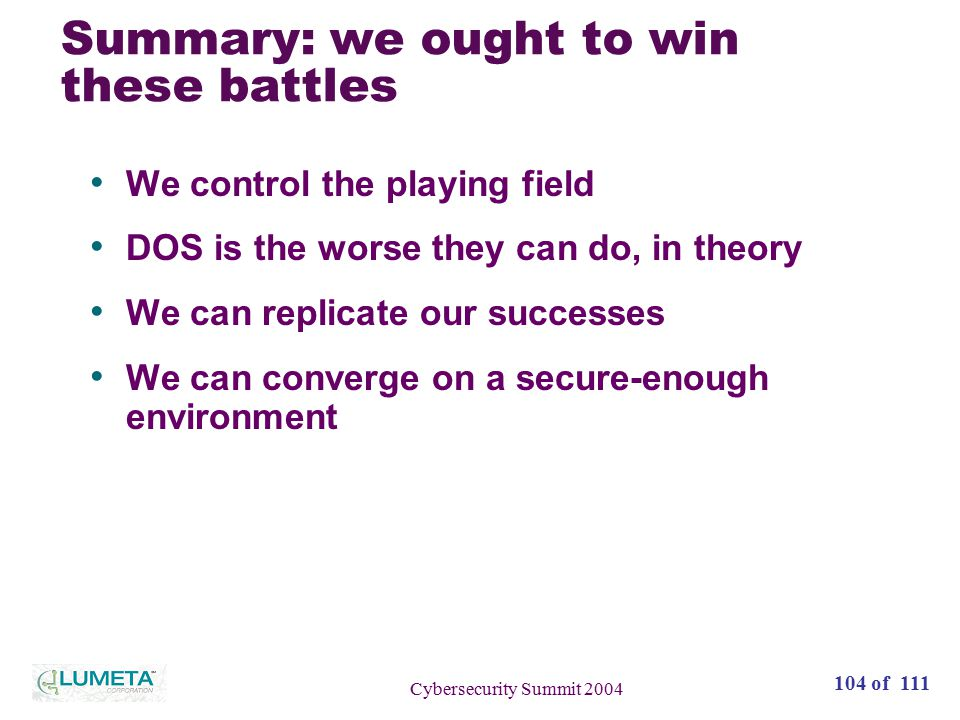 104 of 111 Cybersecurity Summit 2004 Summary: we ought to win these battles We control the playing field DOS is the worse they can do, in theory We can replicate our successes We can converge on a secure-enough environment