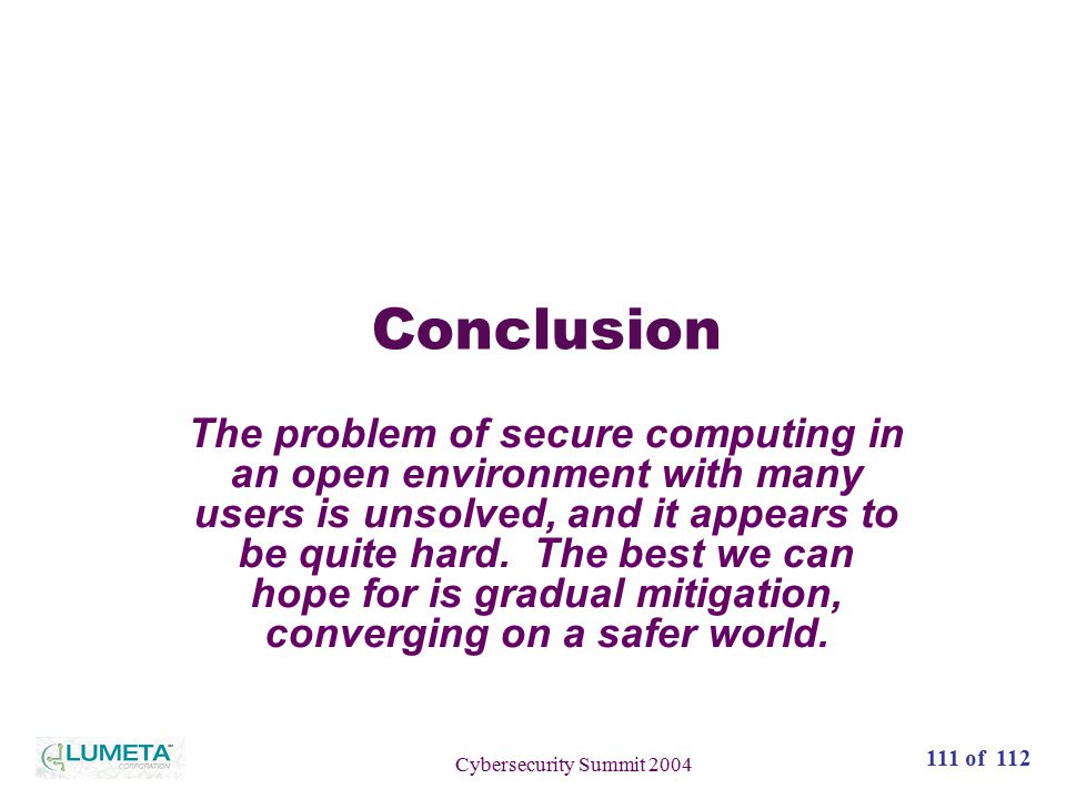 72 slides111 of 112 Cybersecurity Summit 2004 Conclusion The problem of secure computing in an open environment with many users is unsolved, and it appears to be quite hard.