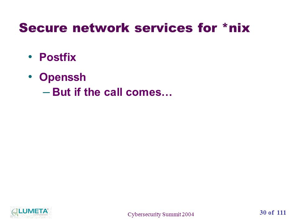 30 of 111 Cybersecurity Summit 2004 Secure network services for *nix Postfix Openssh – But if the call comes…