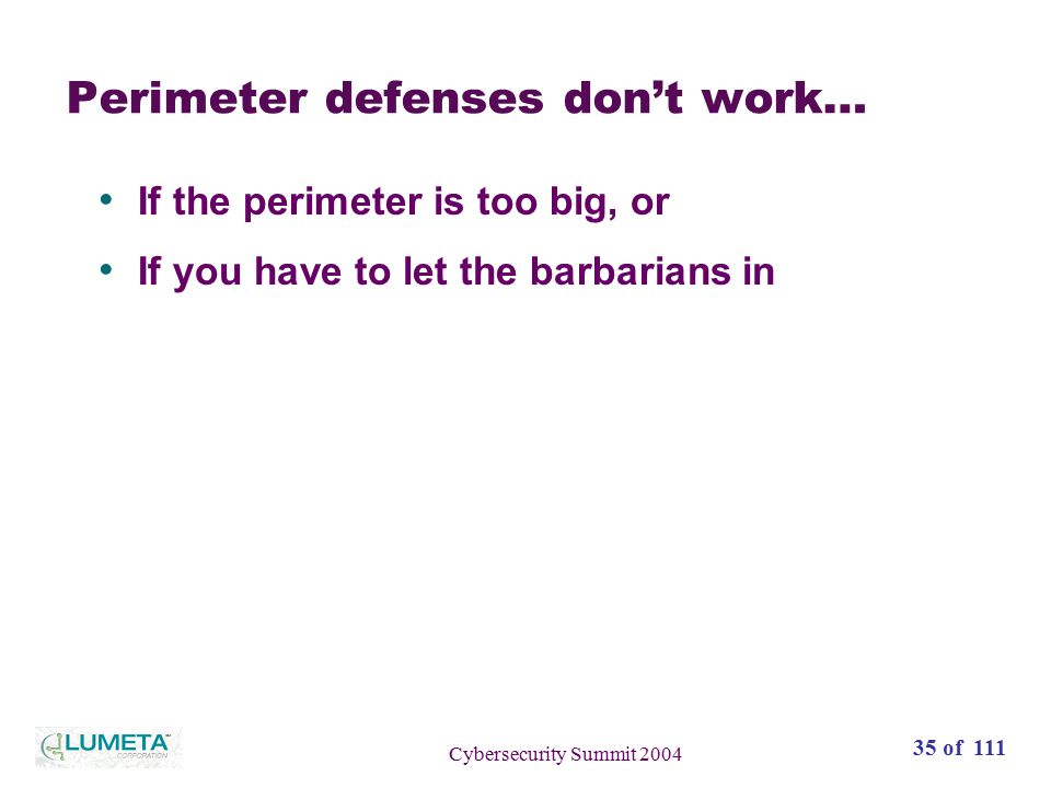 35 of 111 Cybersecurity Summit 2004 Perimeter defenses don't work… If the perimeter is too big, or If you have to let the barbarians in