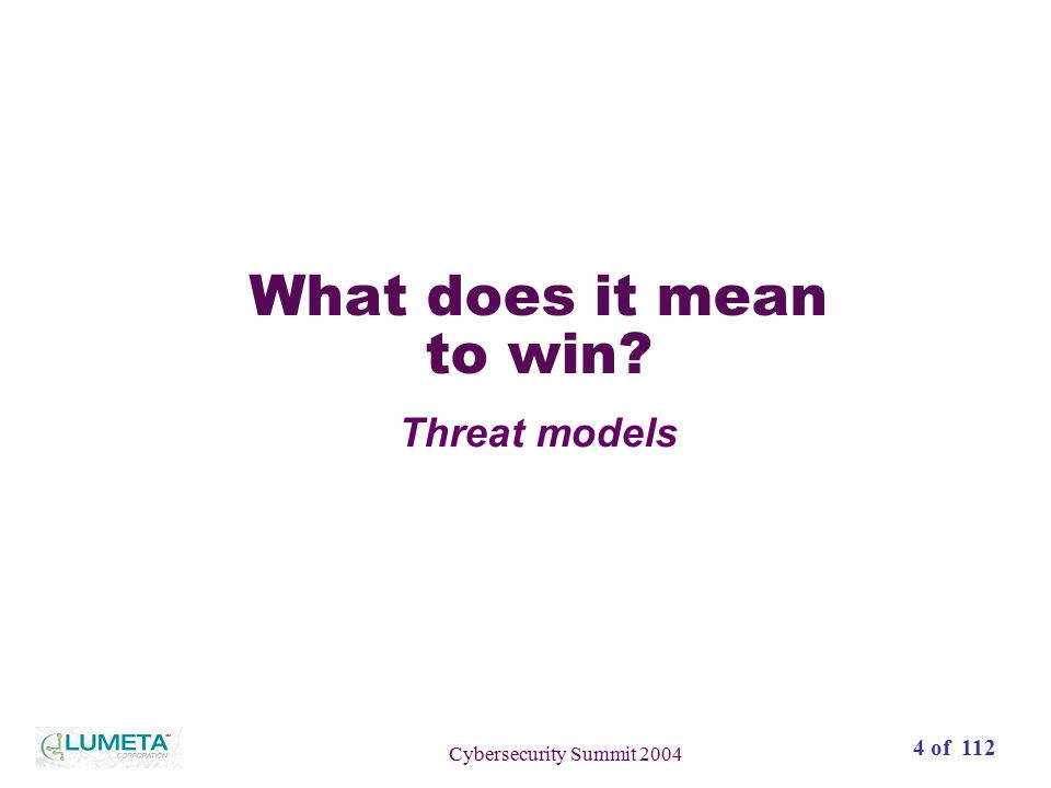 72 slides4 of 112 Cybersecurity Summit 2004 What does it mean to win? Threat models