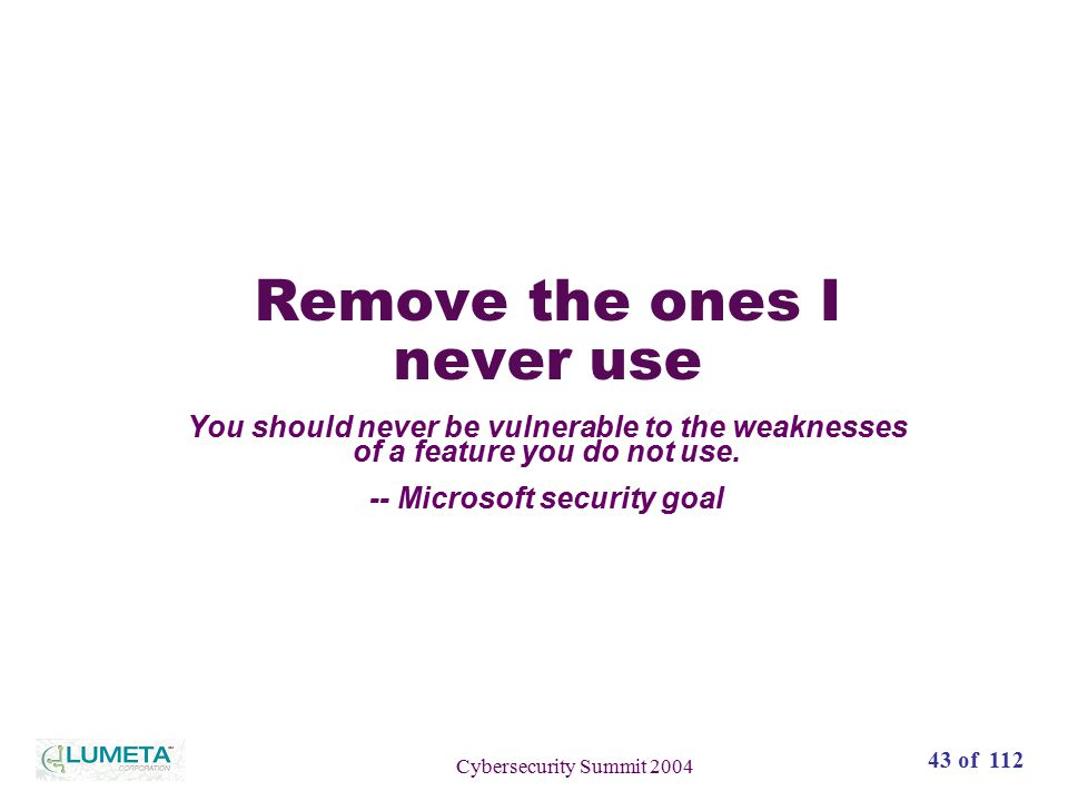 72 slides43 of 112 Cybersecurity Summit 2004 Remove the ones I never use You should never be vulnerable to the weaknesses of a feature you do not use.