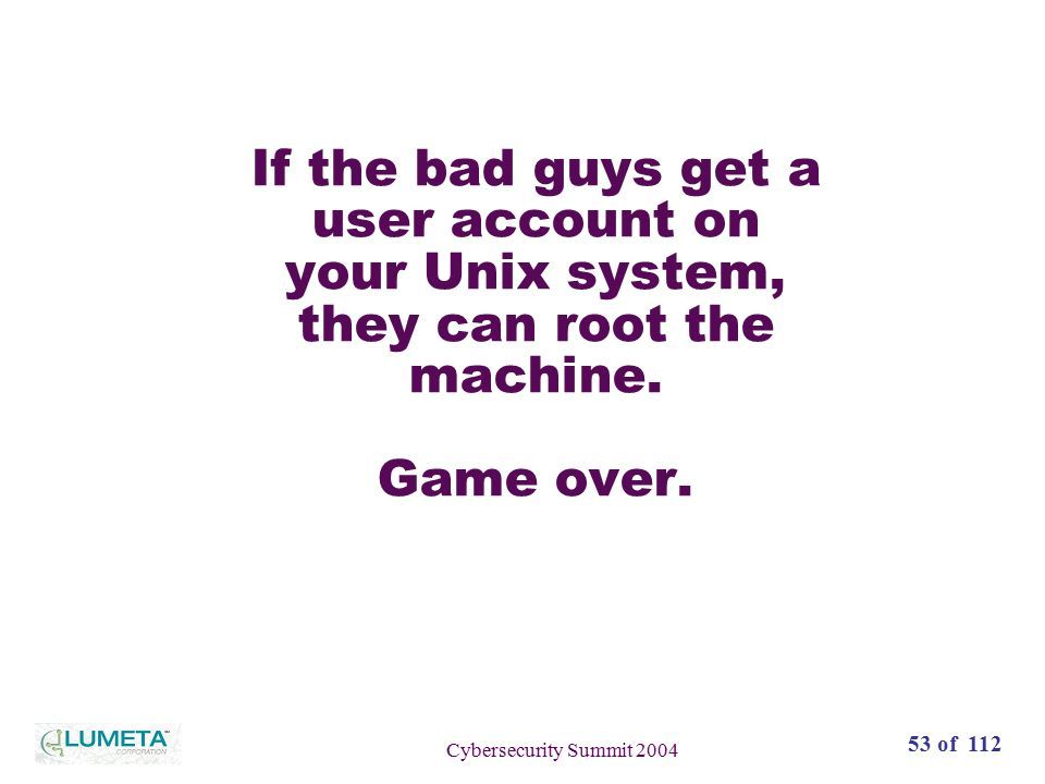 72 slides53 of 112 Cybersecurity Summit 2004 If the bad guys get a user account on your Unix system, they can root the machine.