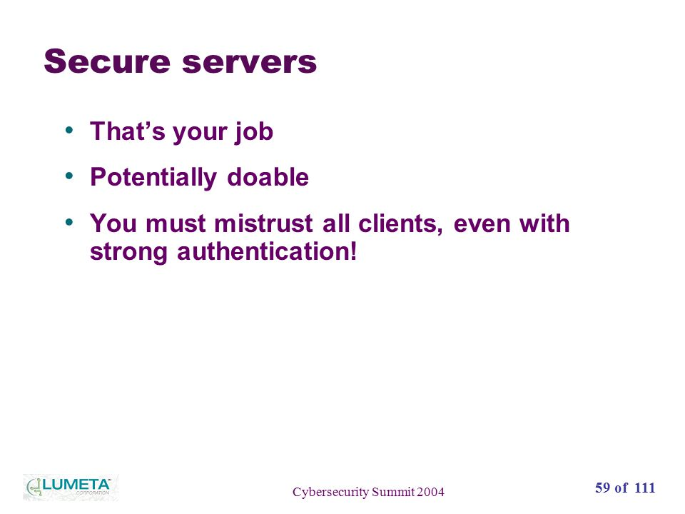 59 of 111 Cybersecurity Summit 2004 Secure servers That's your job Potentially doable You must mistrust all clients, even with strong authentication!