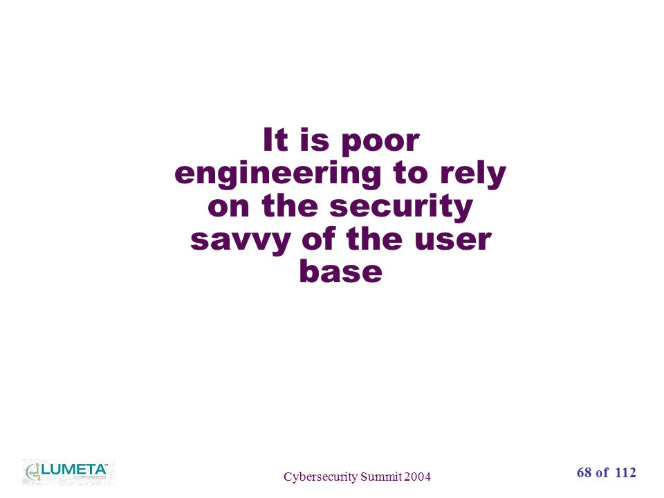 72 slides68 of 112 Cybersecurity Summit 2004 It is poor engineering to rely on the security savvy of the user base