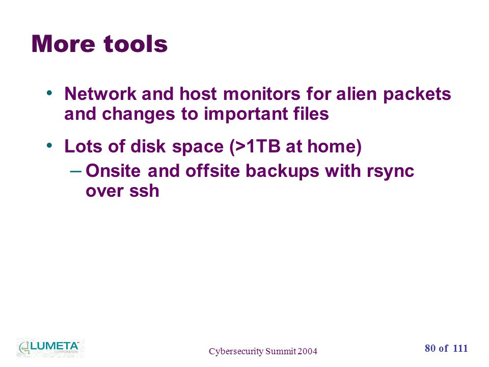 80 of 111 Cybersecurity Summit 2004 More tools Network and host monitors for alien packets and changes to important files Lots of disk space (>1TB at home) – Onsite and offsite backups with rsync over ssh