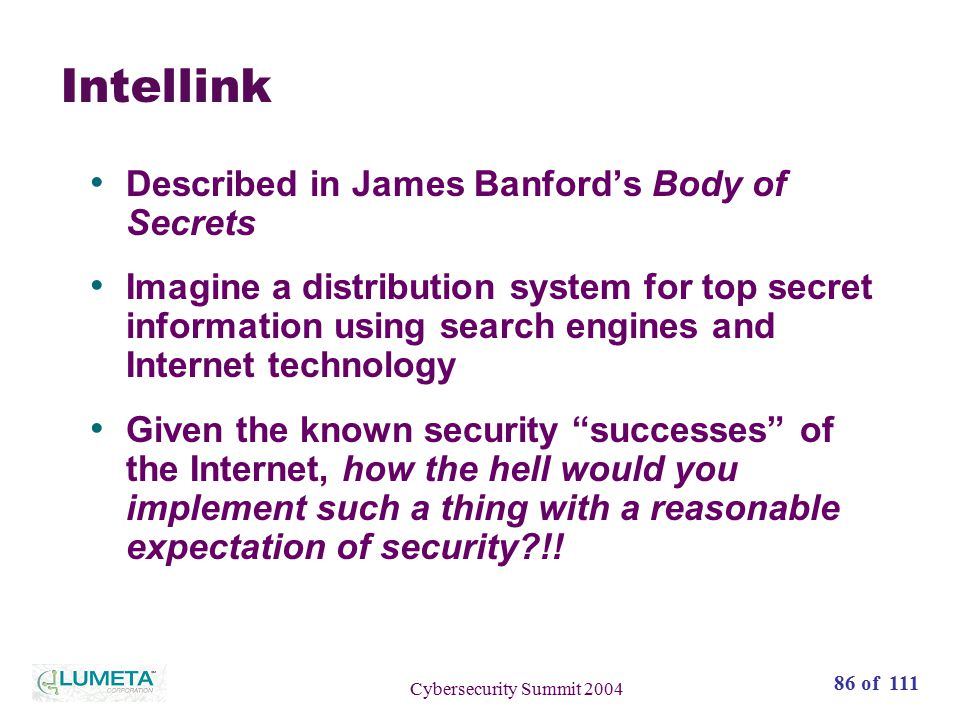 86 of 111 Cybersecurity Summit 2004 Intellink Described in James Banford's Body of Secrets Imagine a distribution system for top secret information using search engines and Internet technology Given the known security successes of the Internet, how the hell would you implement such a thing with a reasonable expectation of security?!!