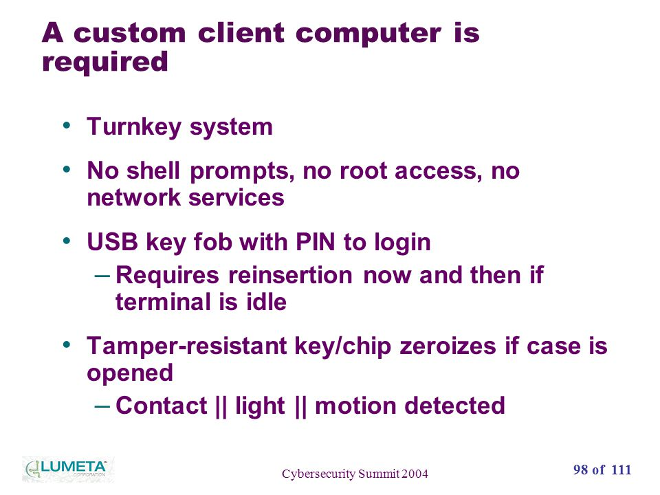 98 of 111 Cybersecurity Summit 2004 A custom client computer is required Turnkey system No shell prompts, no root access, no network services USB key fob with PIN to login – Requires reinsertion now and then if terminal is idle Tamper-resistant key/chip zeroizes if case is opened – Contact || light || motion detected