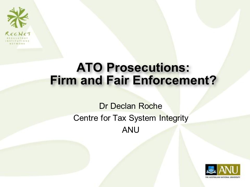ATO Prosecutions: Firm and Fair Enforcement Dr Declan Roche Centre for Tax System Integrity ANU