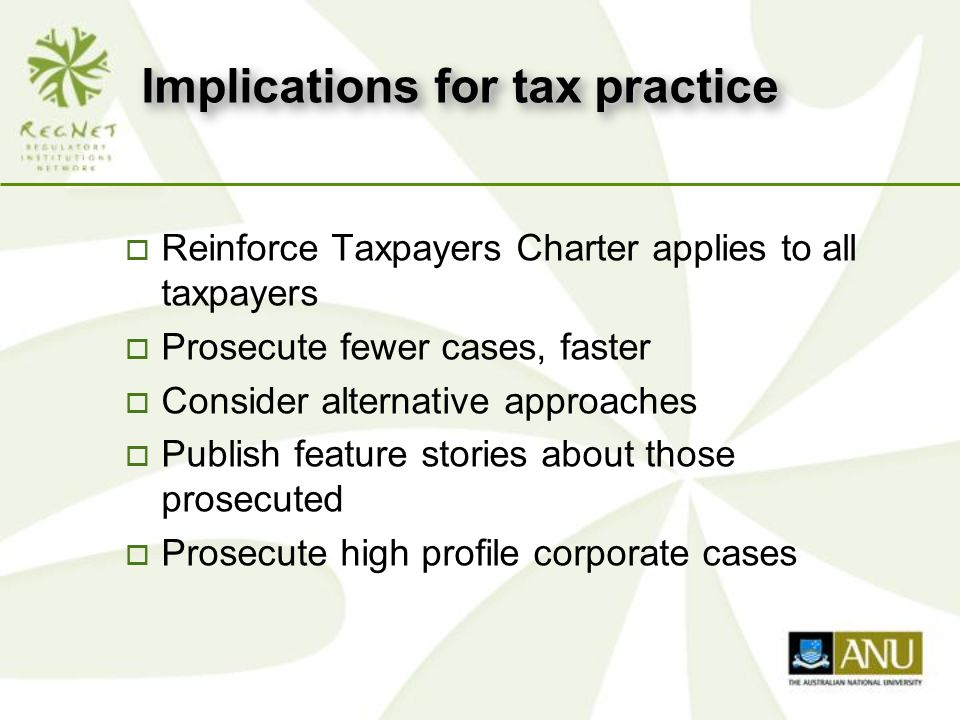 Implications for tax practice o Reinforce Taxpayers Charter applies to all taxpayers o Prosecute fewer cases, faster o Consider alternative approaches o Publish feature stories about those prosecuted o Prosecute high profile corporate cases