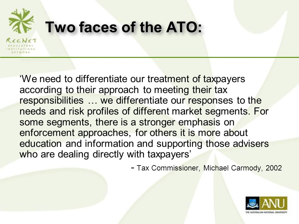 Two faces of the ATO: 'We need to differentiate our treatment of taxpayers according to their approach to meeting their tax responsibilities … we differentiate our responses to the needs and risk profiles of different market segments.