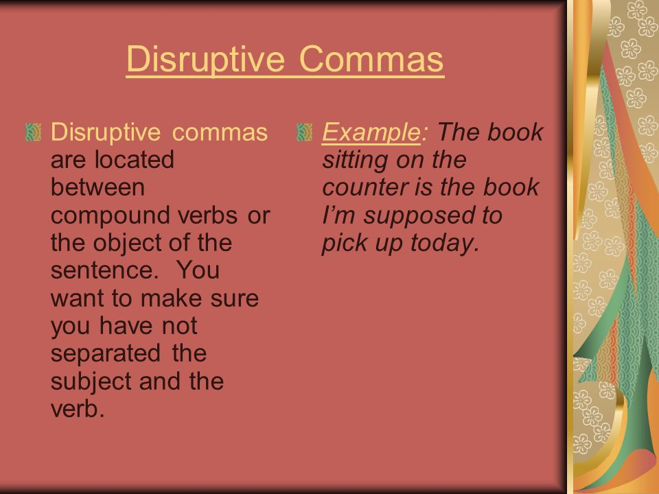 Disruptive Commas Disruptive commas are located between compound verbs or the object of the sentence.