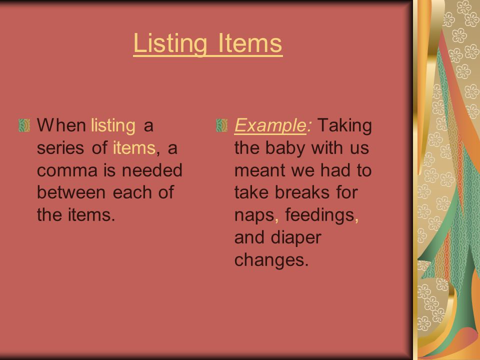 Listing Items When listing a series of items, a comma is needed between each of the items.