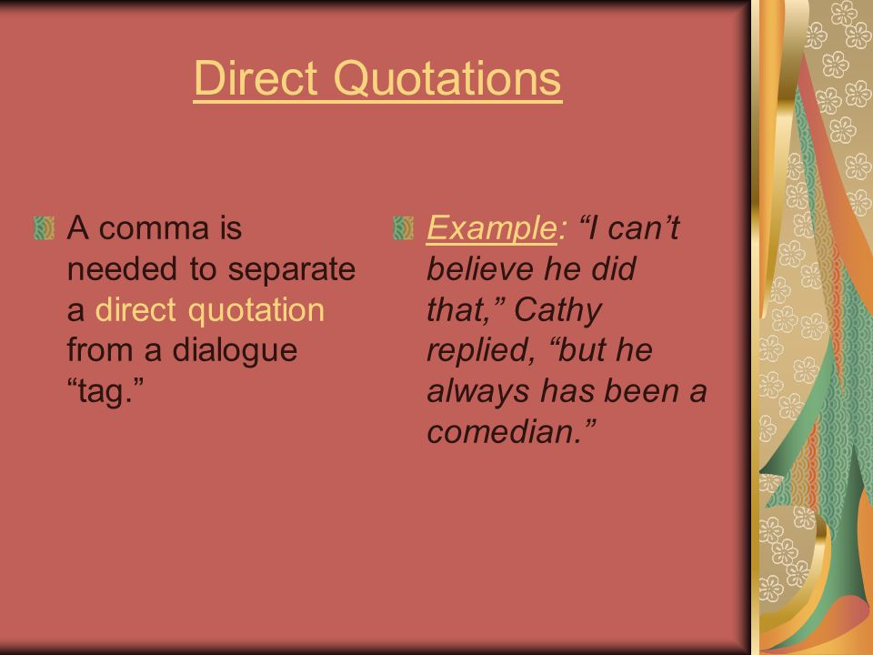 """Direct Quotations A comma is needed to separate a direct quotation from a dialogue """"tag."""" Example: """"I can't believe he did that,"""" Cathy replied, """"but"""