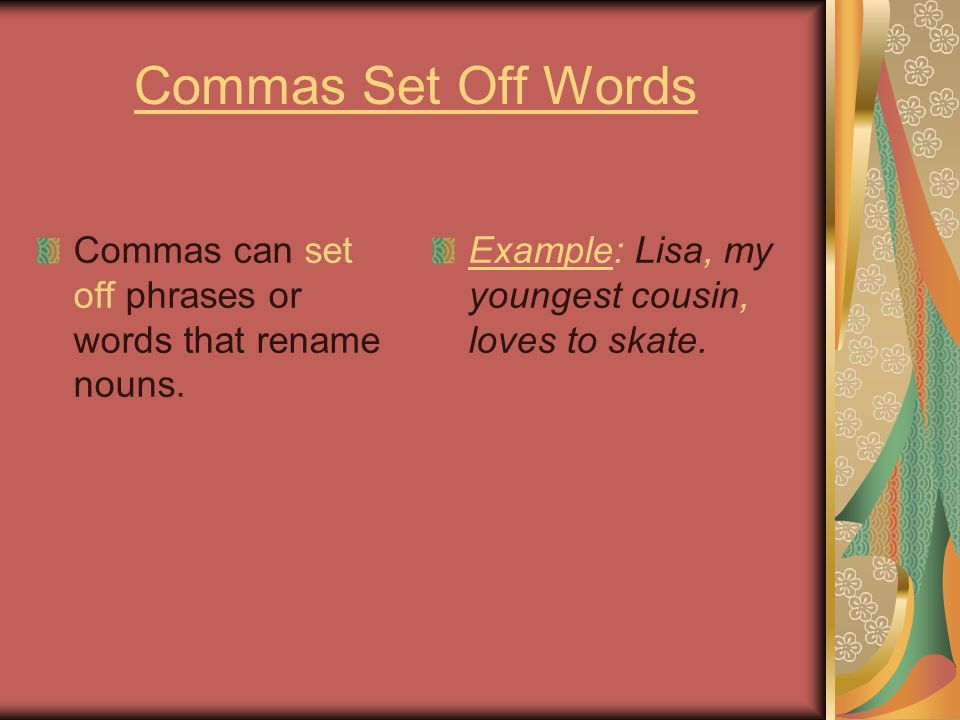 Commas Set Off Words Commas can set off phrases or words that rename nouns. Example: Lisa, my youngest cousin, loves to skate.