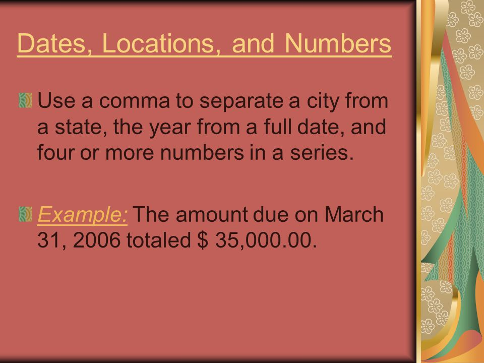 Dates, Locations, and Numbers Use a comma to separate a city from a state, the year from a full date, and four or more numbers in a series.