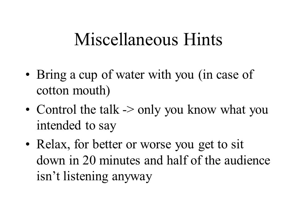 Miscellaneous Hints Bring a cup of water with you (in case of cotton mouth) Control the talk -> only you know what you intended to say Relax, for better or worse you get to sit down in 20 minutes and half of the audience isn't listening anyway