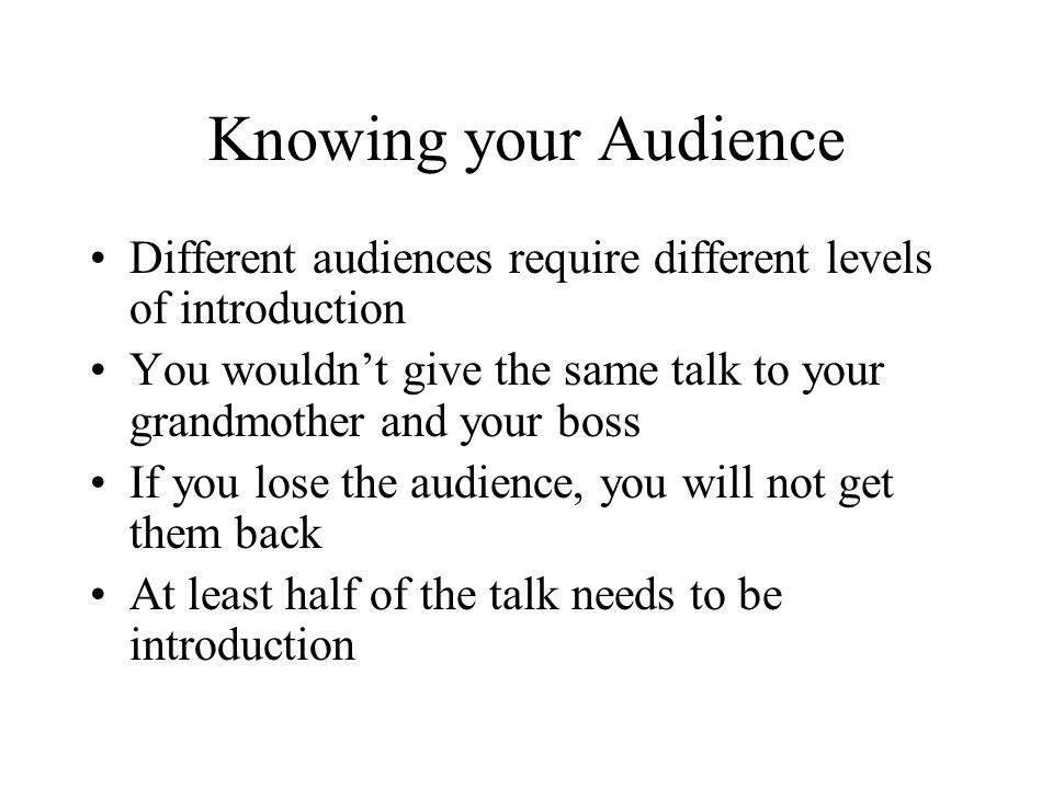 Knowing your Audience Different audiences require different levels of introduction You wouldn't give the same talk to your grandmother and your boss If you lose the audience, you will not get them back At least half of the talk needs to be introduction