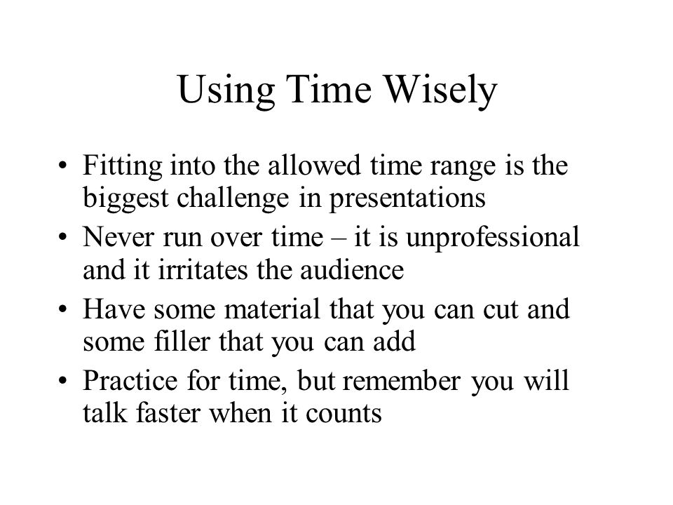 Using Time Wisely Fitting into the allowed time range is the biggest challenge in presentations Never run over time – it is unprofessional and it irritates the audience Have some material that you can cut and some filler that you can add Practice for time, but remember you will talk faster when it counts