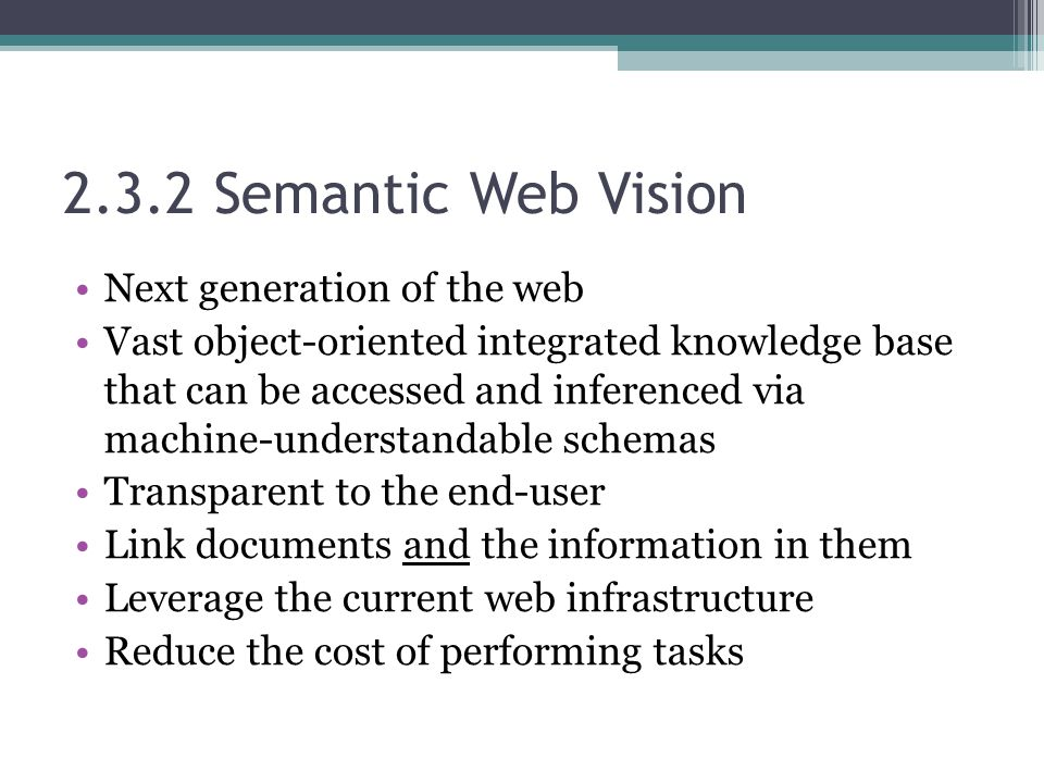 2.3.2 Semantic Web Vision Next generation of the web Vast object-oriented integrated knowledge base that can be accessed and inferenced via machine-understandable schemas Transparent to the end-user Link documents and the information in them Leverage the current web infrastructure Reduce the cost of performing tasks
