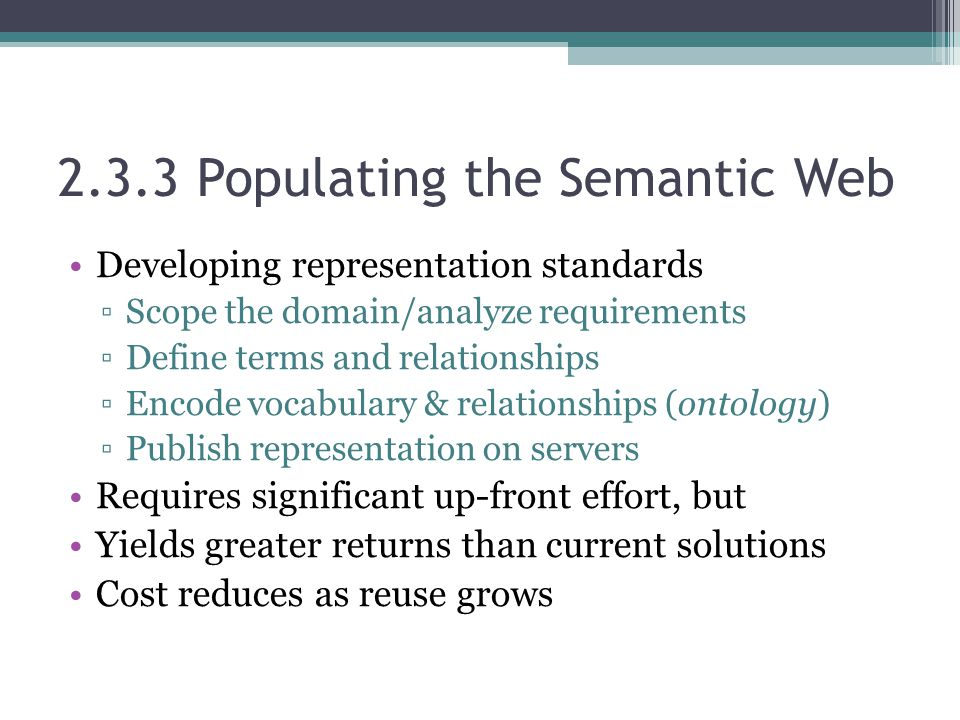 2.3.3 Populating the Semantic Web Developing representation standards ▫Scope the domain/analyze requirements ▫Define terms and relationships ▫Encode vocabulary & relationships (ontology) ▫Publish representation on servers Requires significant up-front effort, but Yields greater returns than current solutions Cost reduces as reuse grows