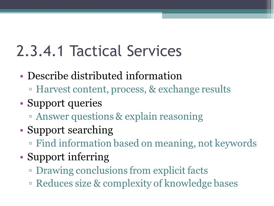 2.3.4.1 Tactical Services Describe distributed information ▫Harvest content, process, & exchange results Support queries ▫Answer questions & explain reasoning Support searching ▫Find information based on meaning, not keywords Support inferring ▫Drawing conclusions from explicit facts ▫Reduces size & complexity of knowledge bases