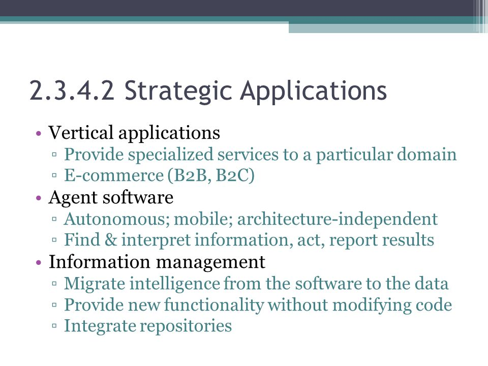 2.3.4.2 Strategic Applications Vertical applications ▫Provide specialized services to a particular domain ▫E-commerce (B2B, B2C) Agent software ▫Auton