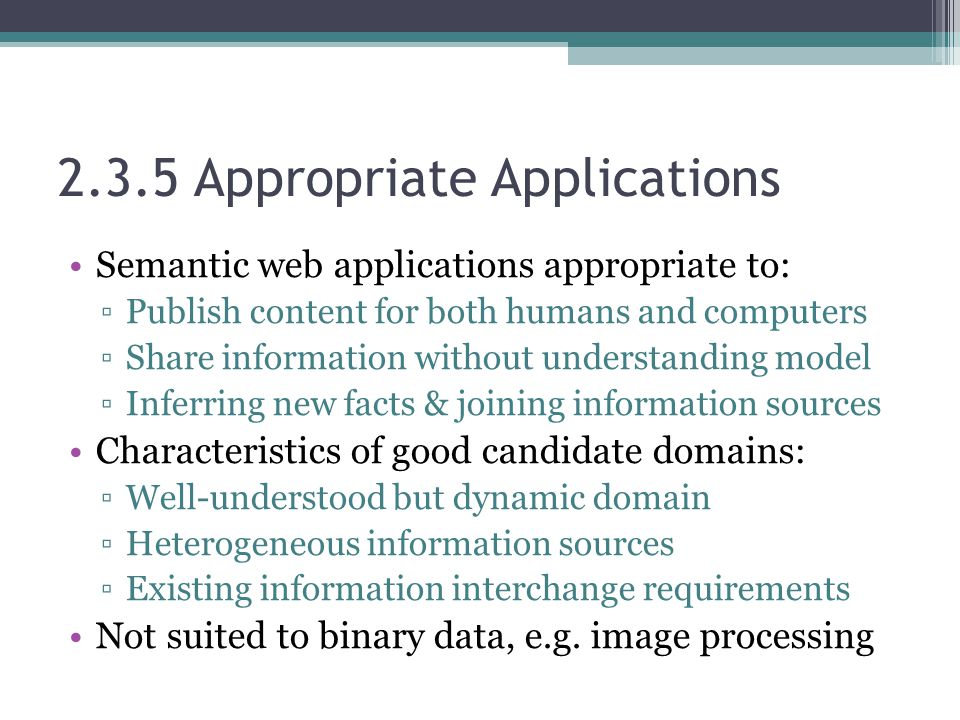 2.3.5 Appropriate Applications Semantic web applications appropriate to: ▫Publish content for both humans and computers ▫Share information without und