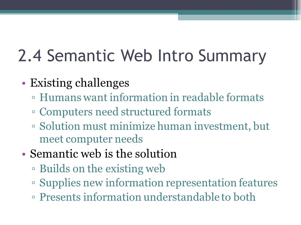 2.4 Semantic Web Intro Summary Existing challenges ▫Humans want information in readable formats ▫Computers need structured formats ▫Solution must minimize human investment, but meet computer needs Semantic web is the solution ▫Builds on the existing web ▫Supplies new information representation features ▫Presents information understandable to both