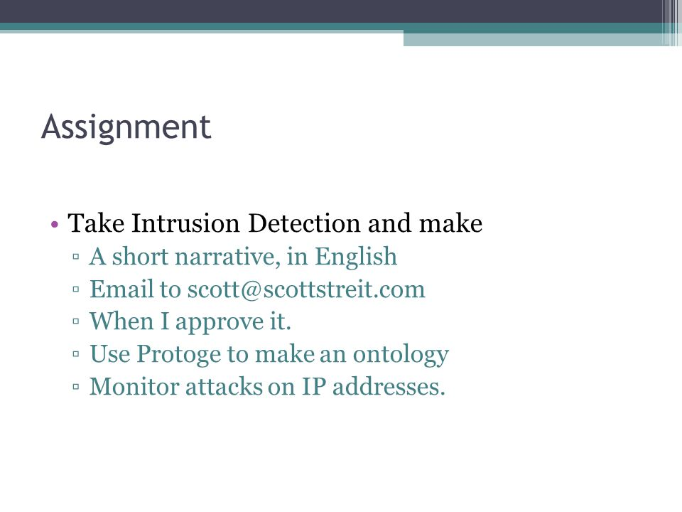 Assignment Take Intrusion Detection and make ▫A short narrative, in English ▫Email to scott@scottstreit.com ▫When I approve it. ▫Use Protoge to make a