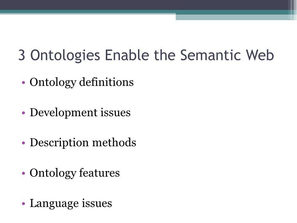 3 Ontologies Enable the Semantic Web Ontology definitions Development issues Description methods Ontology features Language issues
