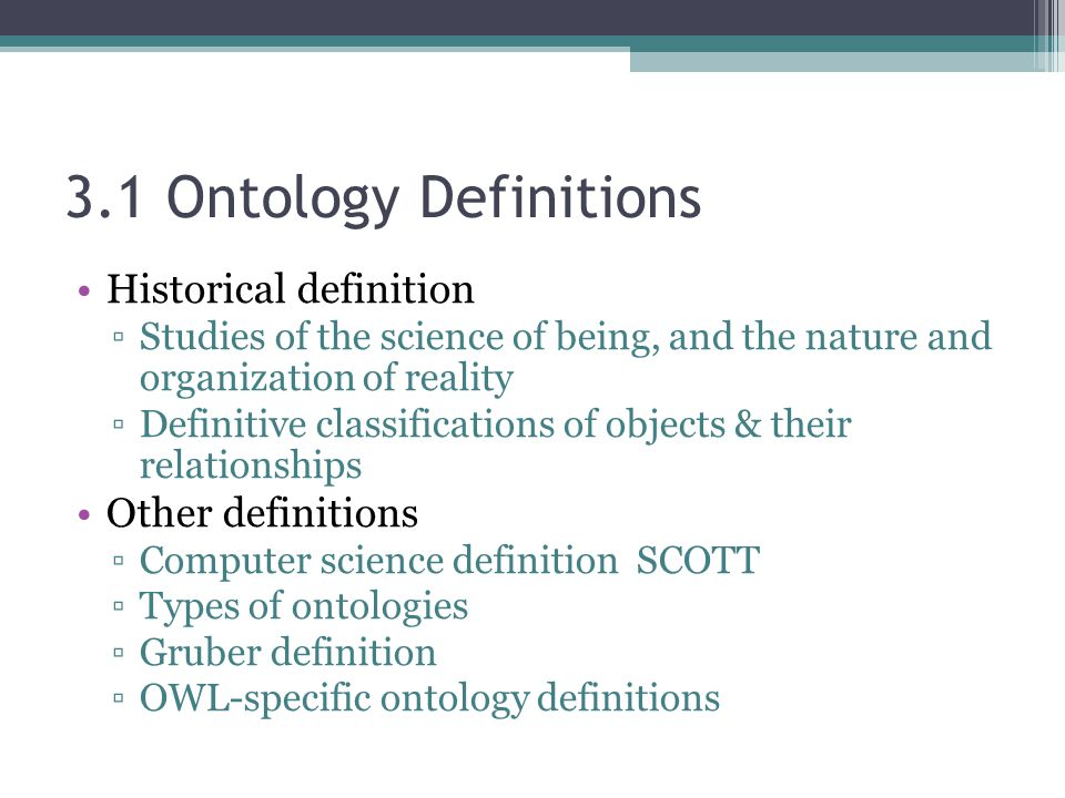 3.1 Ontology Definitions Historical definition ▫Studies of the science of being, and the nature and organization of reality ▫Definitive classifications of objects & their relationships Other definitions ▫Computer science definition SCOTT ▫Types of ontologies ▫Gruber definition ▫OWL-specific ontology definitions