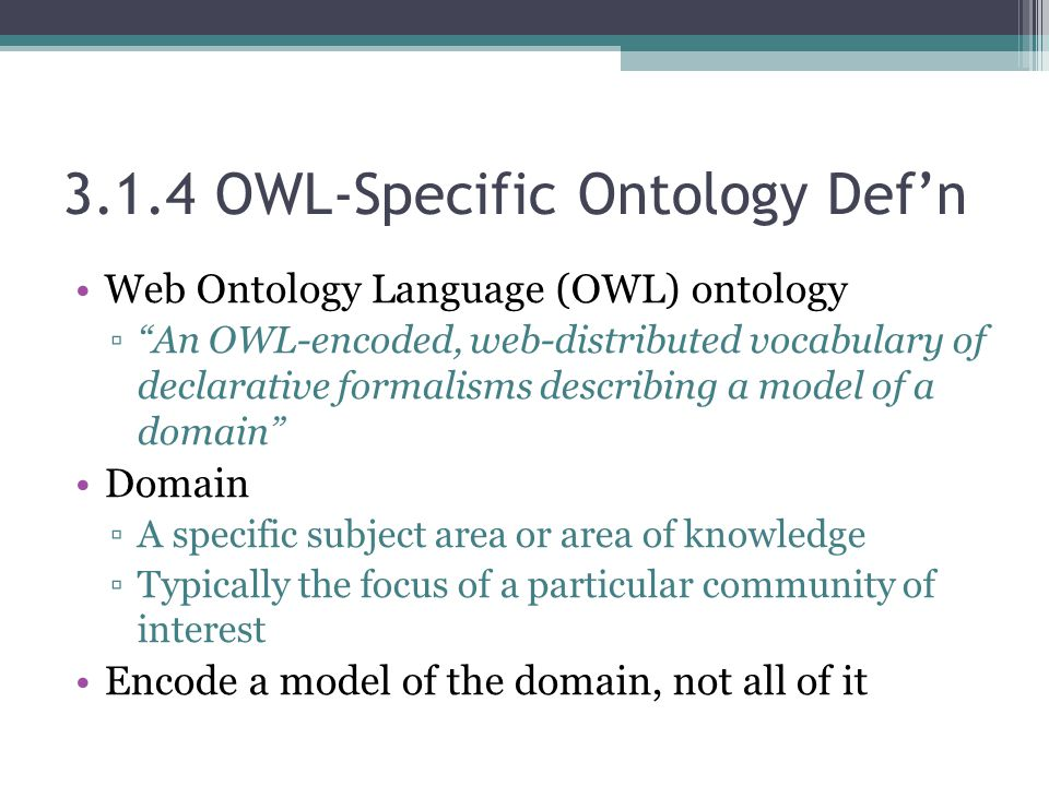 "3.1.4 OWL-Specific Ontology Def'n Web Ontology Language (OWL) ontology ▫""An OWL-encoded, web-distributed vocabulary of declarative formalisms describi"