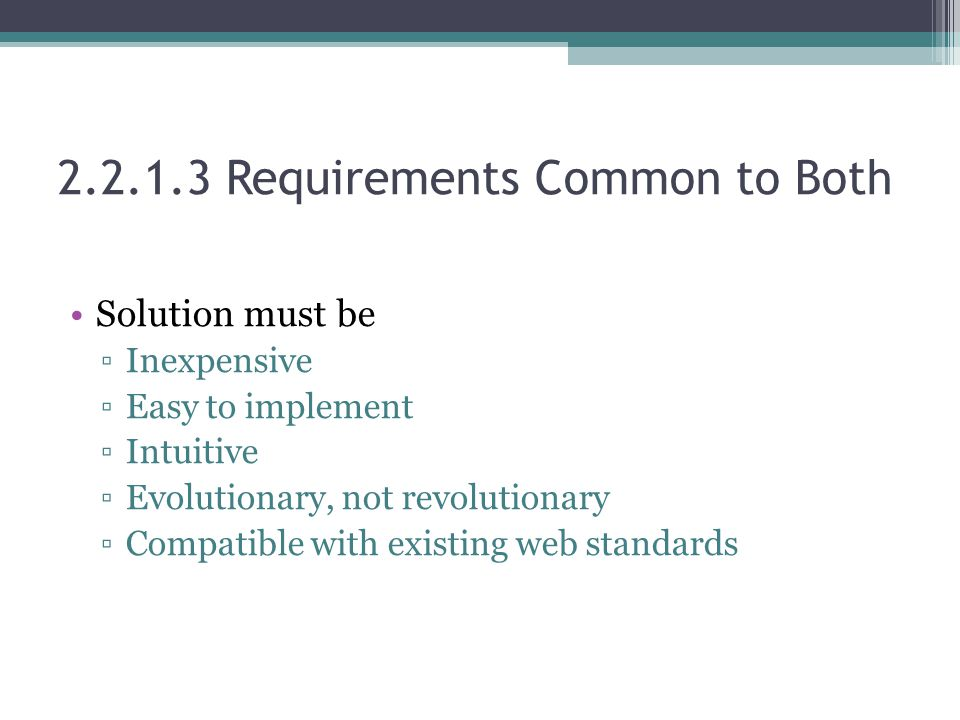 2.2.1.3 Requirements Common to Both Solution must be ▫Inexpensive ▫Easy to implement ▫Intuitive ▫Evolutionary, not revolutionary ▫Compatible with existing web standards
