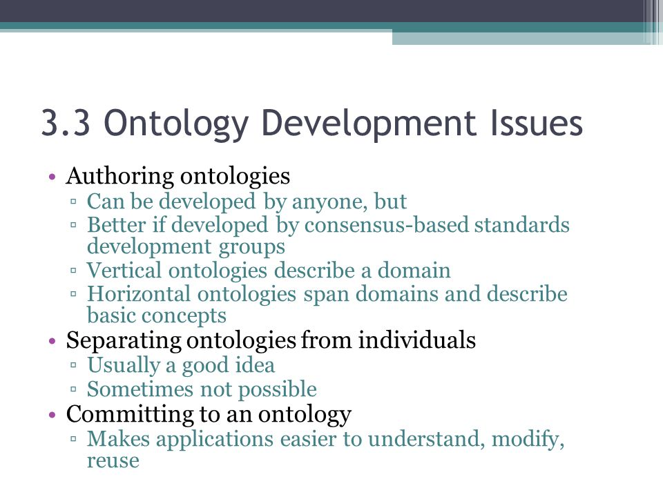 3.3 Ontology Development Issues Authoring ontologies ▫Can be developed by anyone, but ▫Better if developed by consensus-based standards development groups ▫Vertical ontologies describe a domain ▫Horizontal ontologies span domains and describe basic concepts Separating ontologies from individuals ▫Usually a good idea ▫Sometimes not possible Committing to an ontology ▫Makes applications easier to understand, modify, reuse