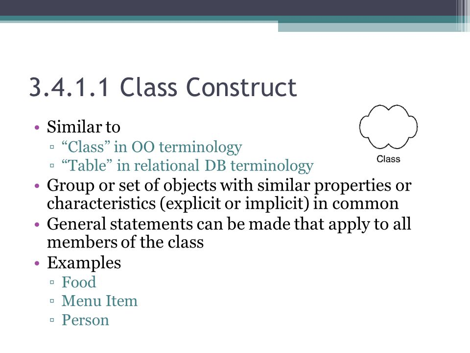 3.4.1.1 Class Construct Similar to ▫ Class in OO terminology ▫ Table in relational DB terminology Group or set of objects with similar properties or characteristics (explicit or implicit) in common General statements can be made that apply to all members of the class Examples ▫Food ▫Menu Item ▫Person