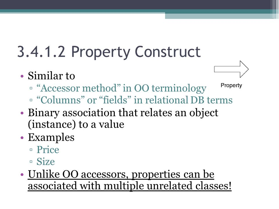 3.4.1.2 Property Construct Similar to ▫ Accessor method in OO terminology ▫ Columns or fields in relational DB terms Binary association that relates an object (instance) to a value Examples ▫Price ▫Size Unlike OO accessors, properties can be associated with multiple unrelated classes!
