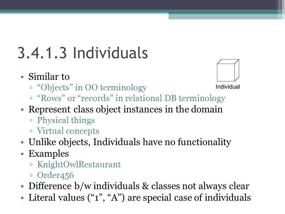 3.4.1.3 Individuals Similar to ▫ Objects in OO terminology ▫ Rows or records in relational DB terminology Represent class object instances in the domain ▫Physical things ▫Virtual concepts Unlike objects, Individuals have no functionality Examples ▫KnightOwlRestaurant ▫Order456 Difference b/w individuals & classes not always clear Literal values ( 1 , A ) are special case of individuals