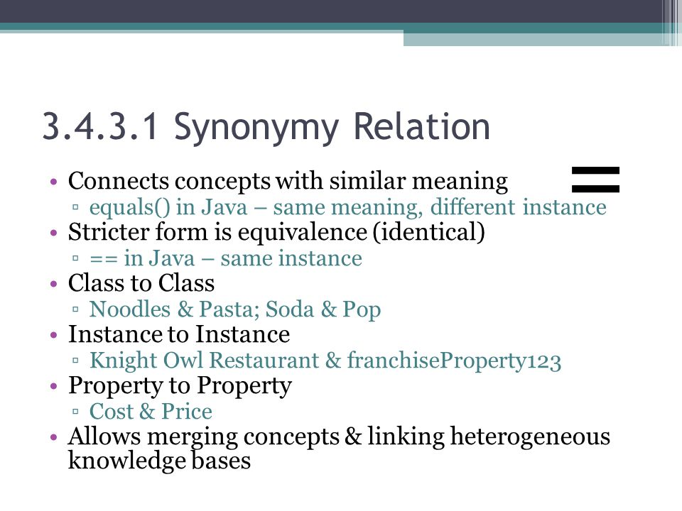 3.4.3.1 Synonymy Relation Connects concepts with similar meaning ▫equals() in Java – same meaning, different instance Stricter form is equivalence (identical) ▫== in Java – same instance Class to Class ▫Noodles & Pasta; Soda & Pop Instance to Instance ▫Knight Owl Restaurant & franchiseProperty123 Property to Property ▫Cost & Price Allows merging concepts & linking heterogeneous knowledge bases =