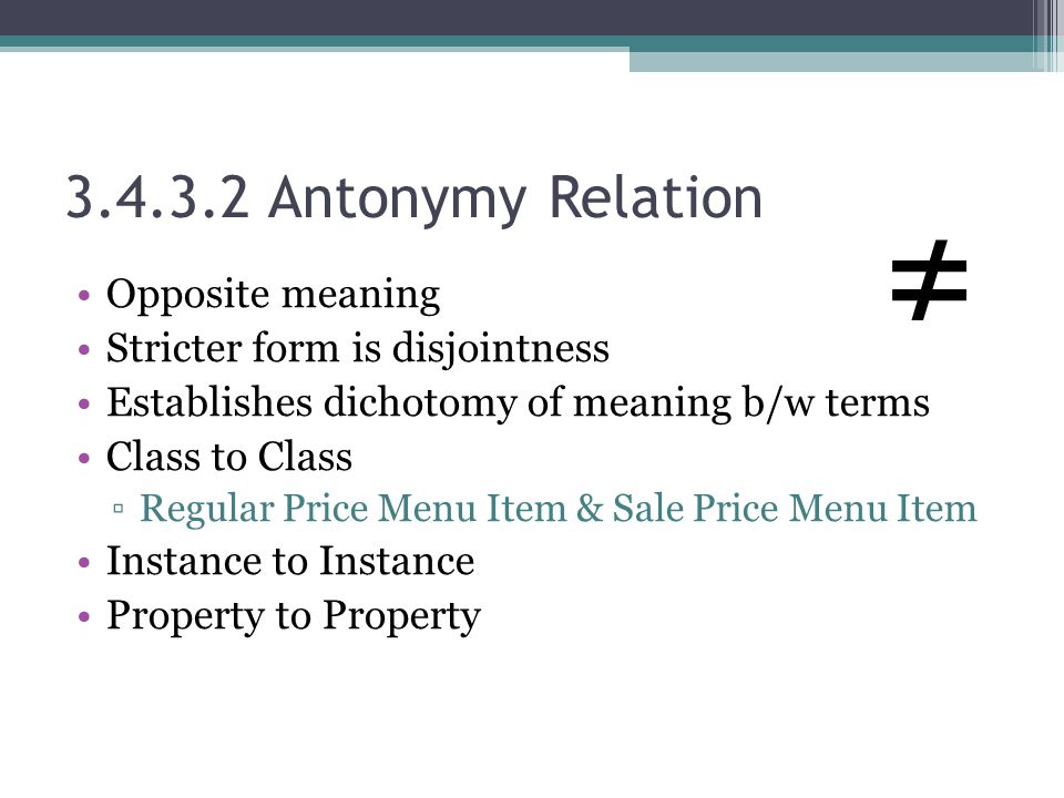 3.4.3.2 Antonymy Relation Opposite meaning Stricter form is disjointness Establishes dichotomy of meaning b/w terms Class to Class ▫Regular Price Menu Item & Sale Price Menu Item Instance to Instance Property to Property ≠