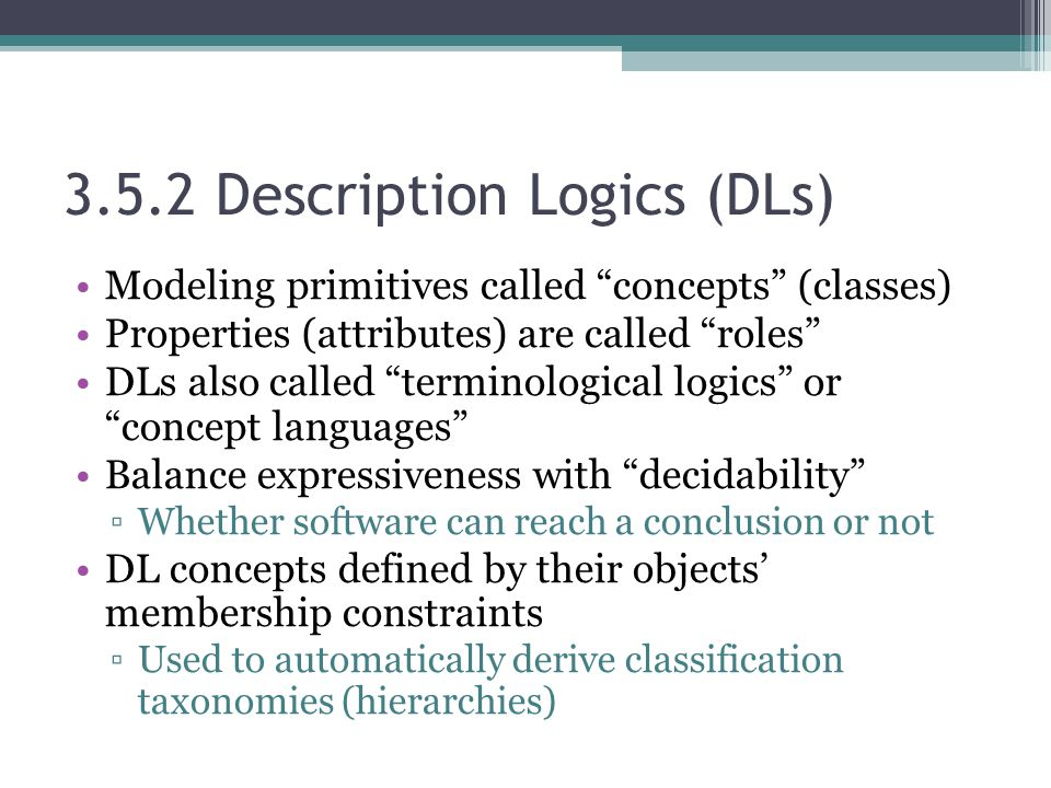 "3.5.2 Description Logics (DLs) Modeling primitives called ""concepts"" (classes) Properties (attributes) are called ""roles"" DLs also called ""terminologi"