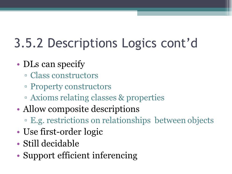 3.5.2 Descriptions Logics cont'd DLs can specify ▫Class constructors ▫Property constructors ▫Axioms relating classes & properties Allow composite descriptions ▫E.g.