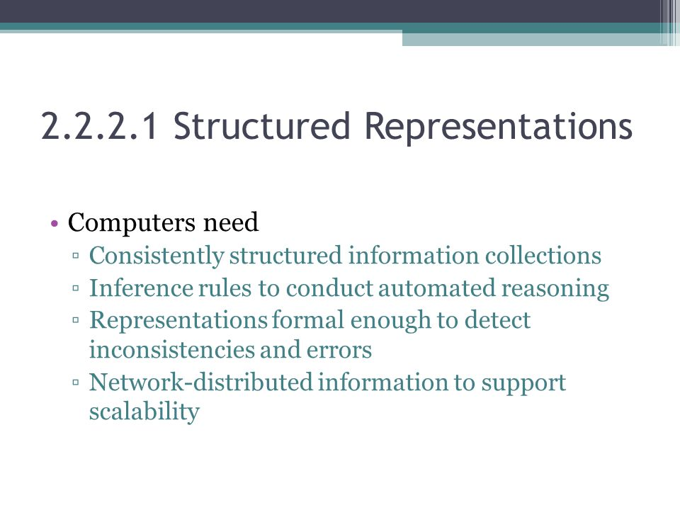 2.2.2.1 Structured Representations Computers need ▫Consistently structured information collections ▫Inference rules to conduct automated reasoning ▫Representations formal enough to detect inconsistencies and errors ▫Network-distributed information to support scalability